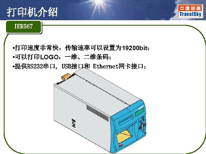 打印机介绍 IER 567 • 打印速度非常快,传输速率可以设置为 19200 bit; • 可以打印LOGO,一维、二维条码; • 提供RS 232串口, USB接口和 Ethernet网卡接口;