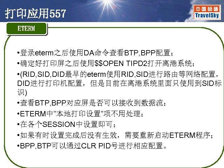 打印应用 557 ETERM • 登录eterm之后使用DA命令查看BTP, BPP配置; • 确定好打印屏之后使用$$OPEN TIPD 2打开离港系统; • (RID, SID, DID最早的eterm使用RID,