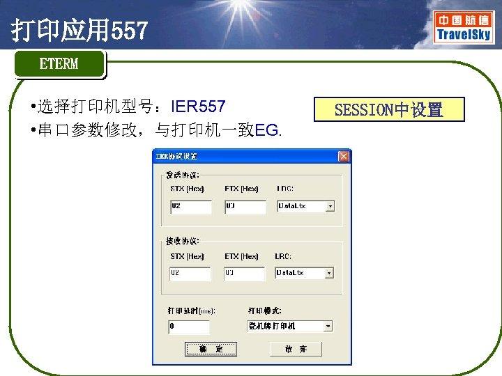 打印应用 557 ETERM • 选择打印机型号:IER 557 • 串口参数修改,与打印机一致EG. SESSION中设置