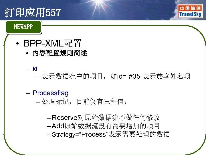"""打印应用 557 NEWAPP • BPP-XML配置 • 内容配置规则简述 – Id – 表示数据流中的项目,如id=""""#05""""表示旅客姓名项 – Processflag –"""