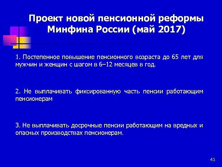 Проект новой пенсионной реформы Минфина России (май 2017) 1. Постепенное повышение пенсионного возраста до