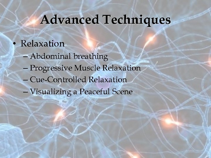 Advanced Techniques • Relaxation – Abdominal breathing – Progressive Muscle Relaxation – Cue-Controlled Relaxation