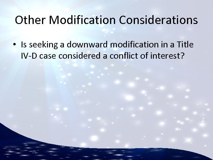 Other Modification Considerations • Is seeking a downward modification in a Title IV-D case