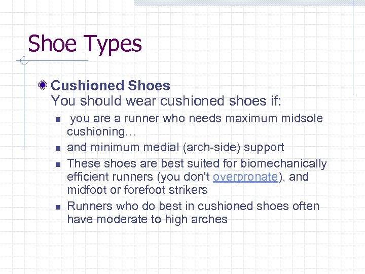 Shoe Types Cushioned Shoes You should wear cushioned shoes if: n n you are