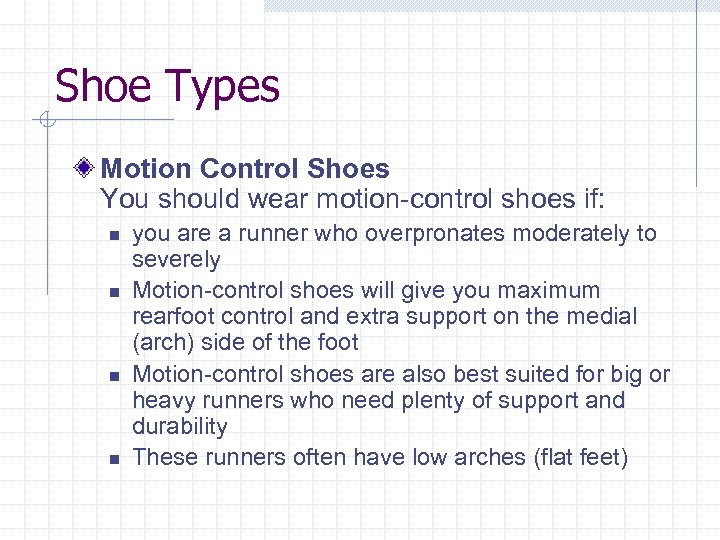 Shoe Types Motion Control Shoes You should wear motion-control shoes if: n n you