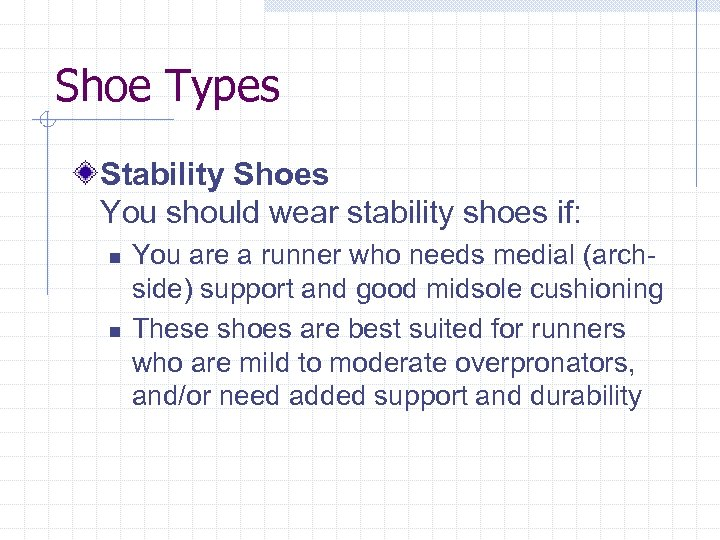 Shoe Types Stability Shoes You should wear stability shoes if: n n You are