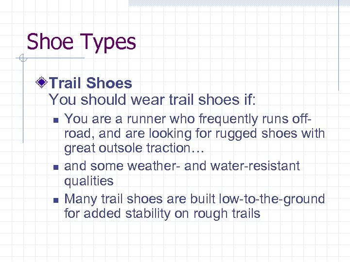 Shoe Types Trail Shoes You should wear trail shoes if: n n n You