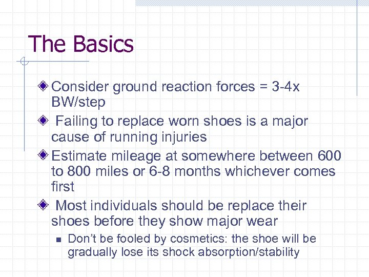 The Basics Consider ground reaction forces = 3 -4 x BW/step Failing to replace