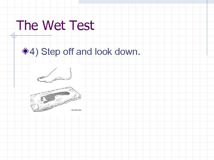The Wet Test 4) Step off and look down.