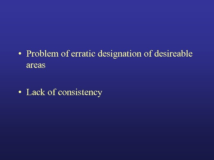 • Problem of erratic designation of desireable areas • Lack of consistency