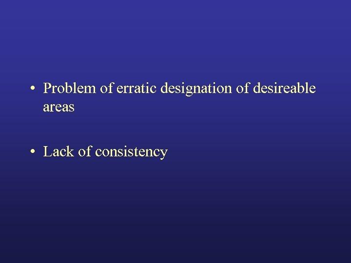 • Problem of erratic designation of desireable areas • Lack of consistency