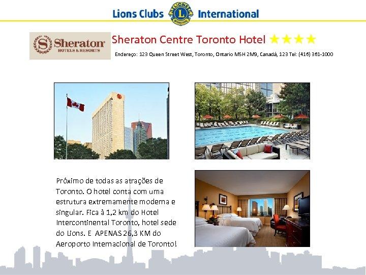Sheraton Centre Toronto Hotel ★★★★ Endereço: 123 Queen Street West, Toronto, Ontario M 5