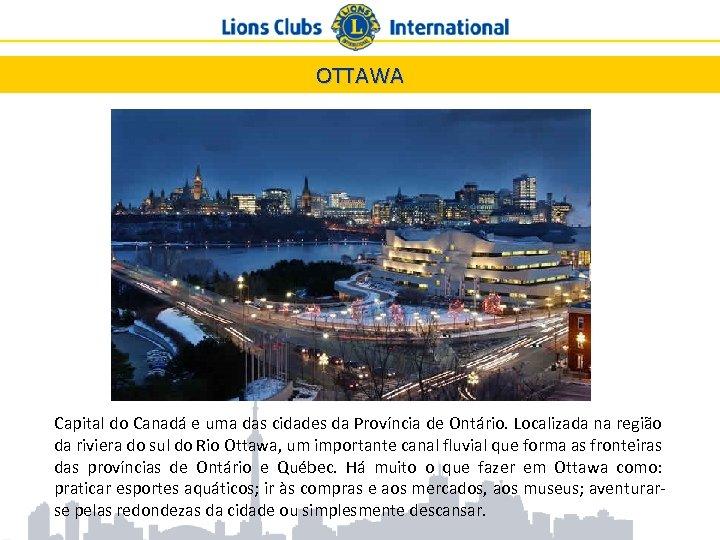 OTTAWA Capital do Canadá e uma das cidades da Província de Ontário. Localizada na