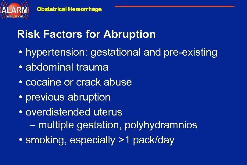 Obstetrical Hemorrhage International Risk Factors for Abruption • • • hypertension: gestational and pre-existing