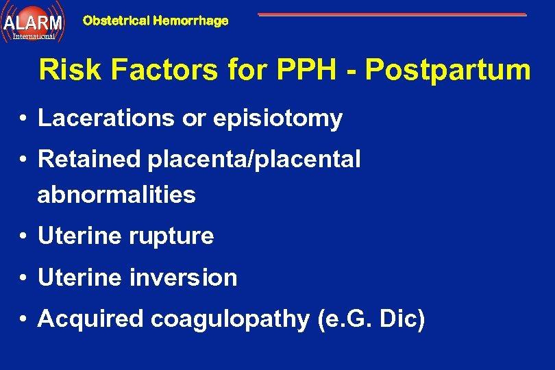 Obstetrical Hemorrhage International Risk Factors for PPH - Postpartum • Lacerations or episiotomy •