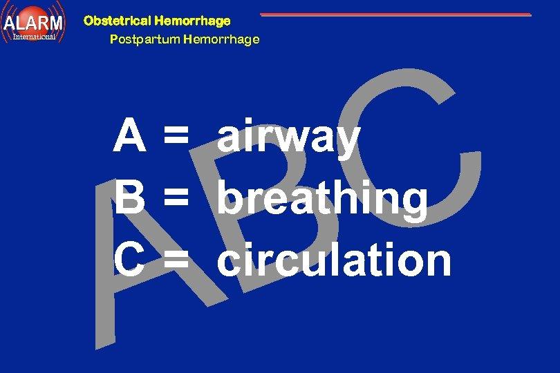 Obstetrical Hemorrhage International Postpartum Hemorrhage C B A A = airway B = breathing