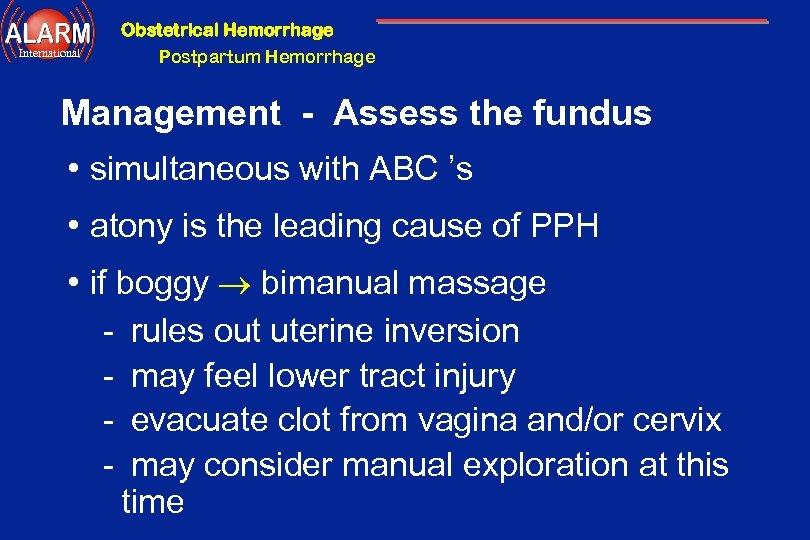 Obstetrical Hemorrhage International Postpartum Hemorrhage Management - Assess the fundus • simultaneous with ABC