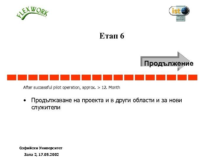 Етап 6 6 Продължение After successful pilot operation, approx. > 12. Month • Продължаване
