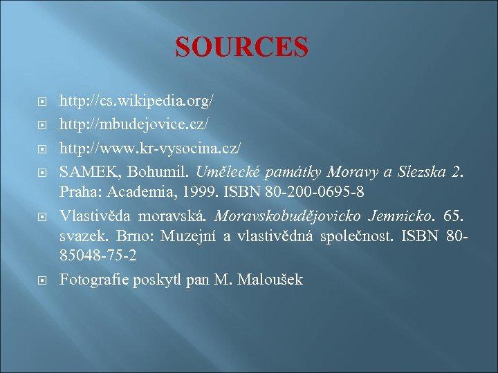 SOURCES http: //cs. wikipedia. org/ http: //mbudejovice. cz/ http: //www. kr-vysocina. cz/ SAMEK, Bohumil.