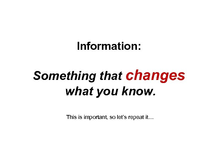 Information: Something that changes what you know. This is important, so let's repeat it…