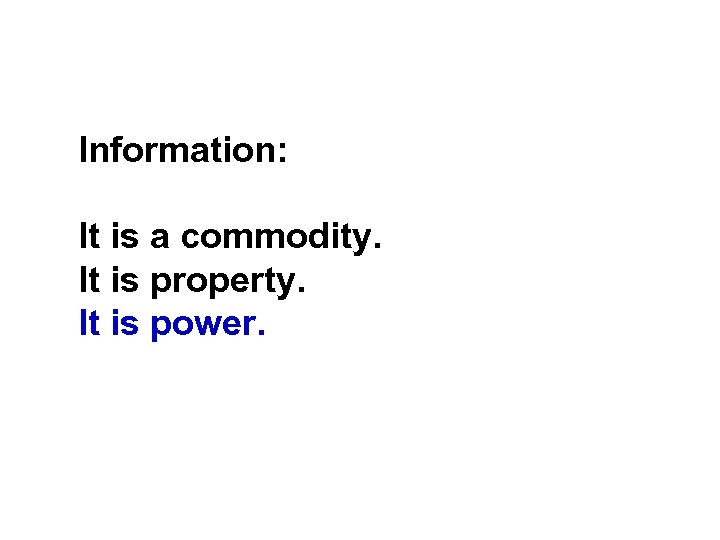 Information: It is a commodity. It is property. It is power.
