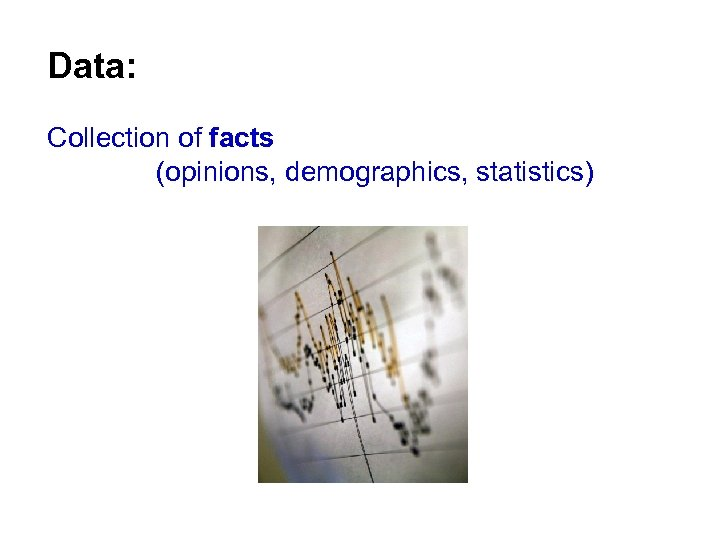 Data: Collection of facts (opinions, demographics, statistics)