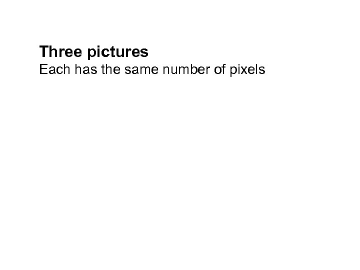 Three pictures Each has the same number of pixels