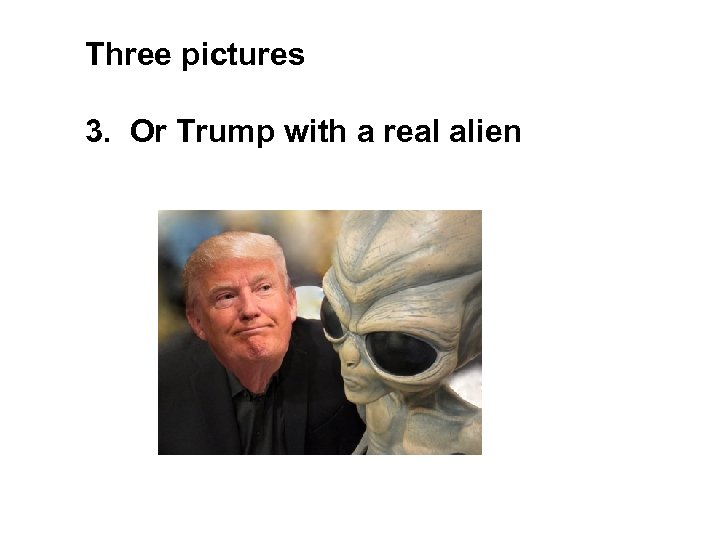 Three pictures 3. Or Trump with a real alien