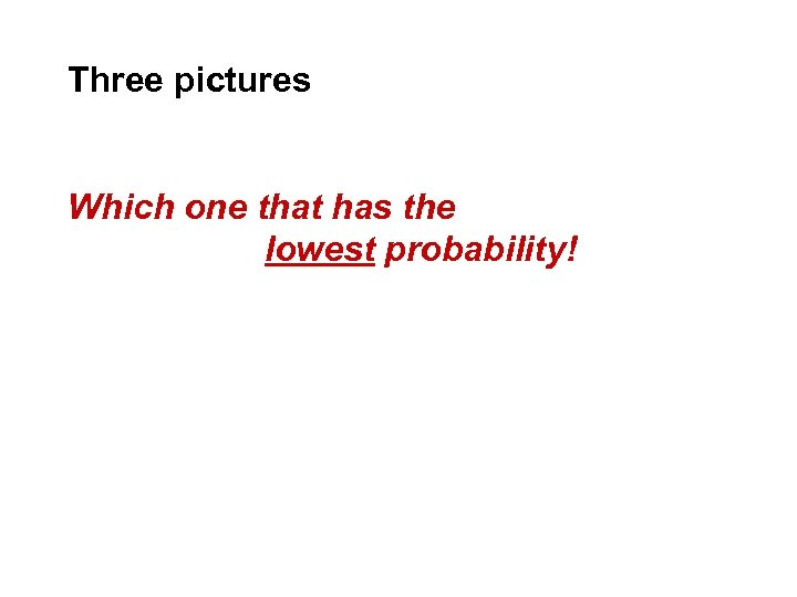 Three pictures Which one that has the lowest probability!