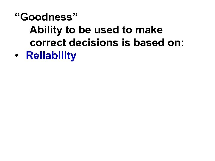 """Goodness"" Ability to be used to make correct decisions is based on: • Reliability"