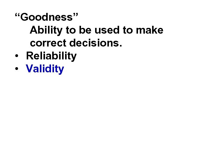 """Goodness"" Ability to be used to make correct decisions. • Reliability • Validity"
