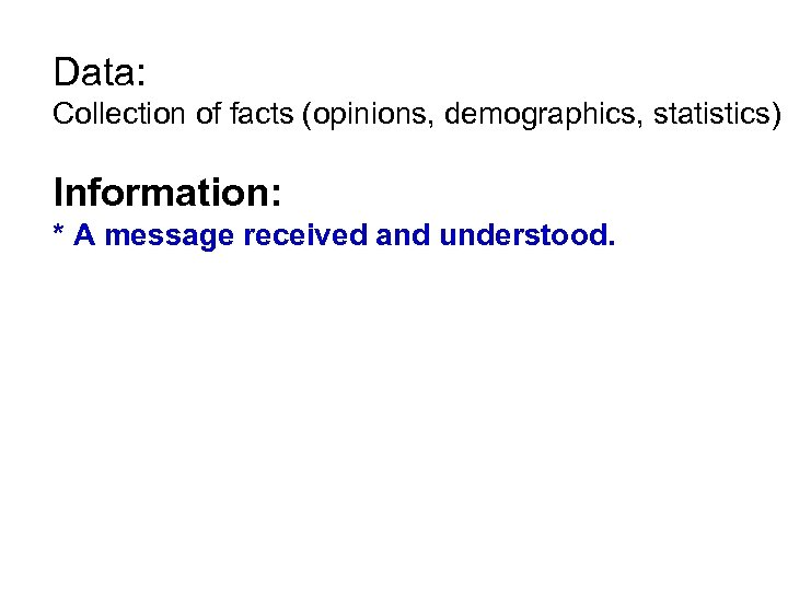 Data: Collection of facts (opinions, demographics, statistics) Information: * A message received and understood.