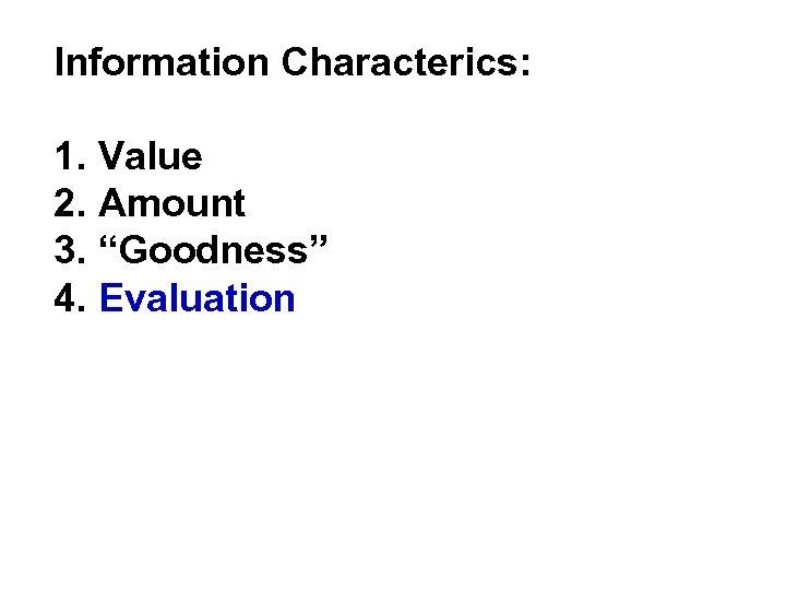 "Information Characterics: 1. Value 2. Amount 3. ""Goodness"" 4. Evaluation"
