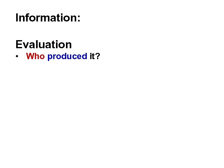Information: Evaluation • Who produced it?