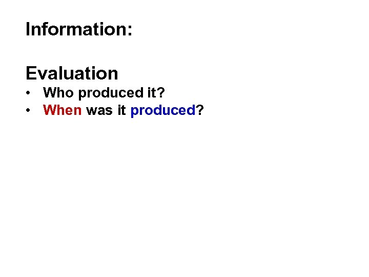 Information: Evaluation • Who produced it? • When was it produced?