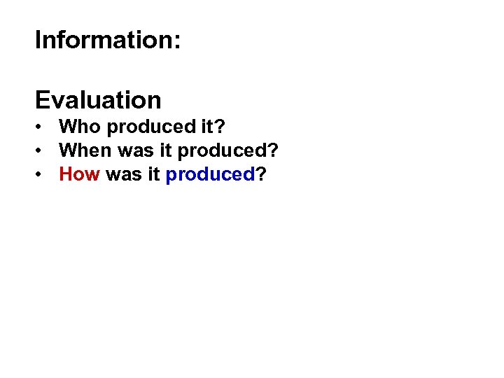 Information: Evaluation • Who produced it? • When was it produced? • How was