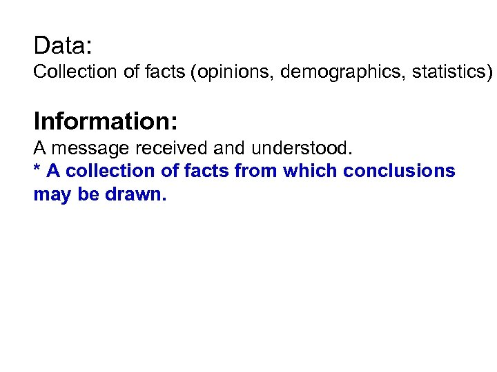 Data: Collection of facts (opinions, demographics, statistics) Information: A message received and understood. *