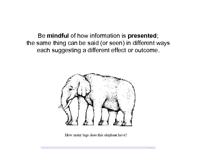 Be mindful of how information is presented; the same thing can be said (or