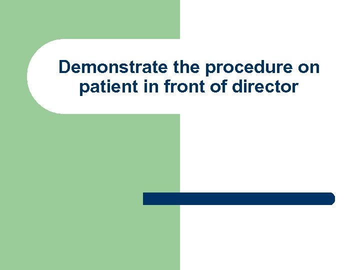 Demonstrate the procedure on patient in front of director
