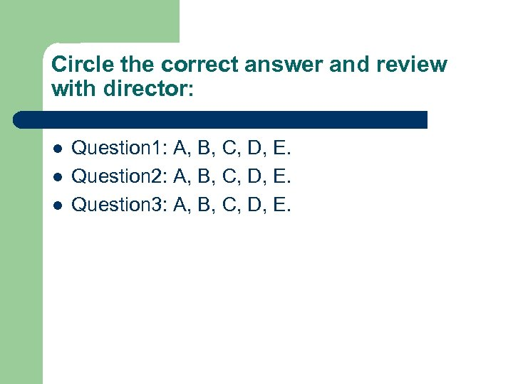 Circle the correct answer and review with director: l l l Question 1: A,