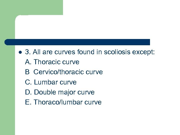 l 3. All are curves found in scoliosis except: A. Thoracic curve B Cervico/thoracic