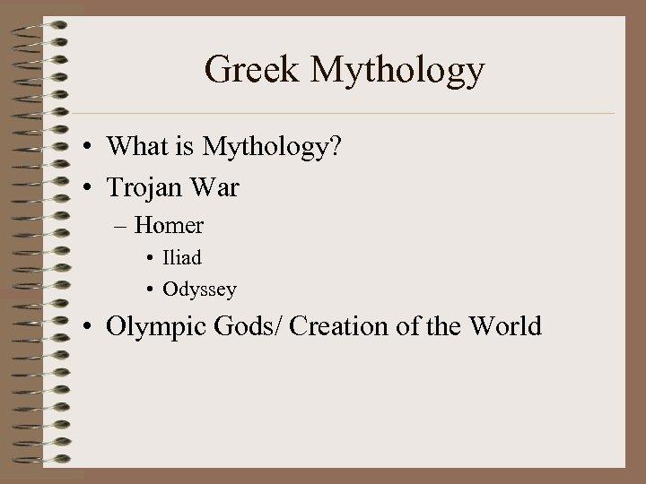 Greek Mythology • What is Mythology? • Trojan War – Homer • Iliad •