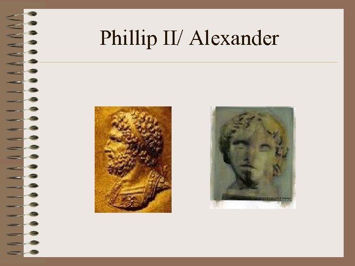 Phillip II/ Alexander
