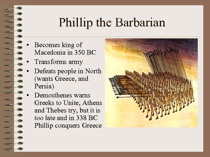 Phillip the Barbarian • Becomes king of Macedonia in 350 BC • Transforms army