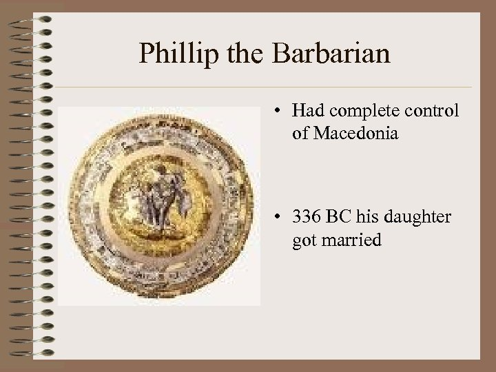 Phillip the Barbarian • Had complete control of Macedonia • 336 BC his daughter