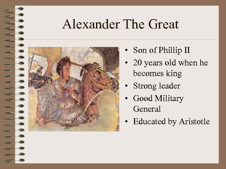 Alexander The Great • Son of Phillip II • 20 years old when he