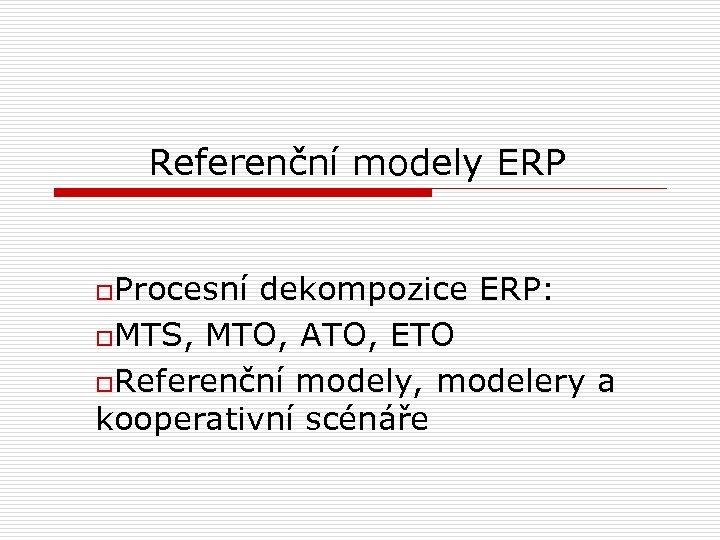 Referenční modely ERP o. Procesní dekompozice ERP: o. MTS, MTO, ATO, ETO o. Referenční