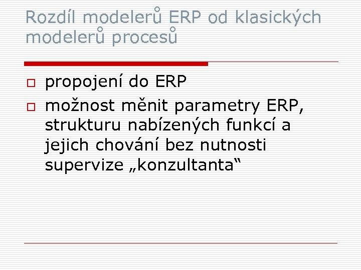 Rozdíl modelerů ERP od klasických modelerů procesů o o propojení do ERP možnost měnit