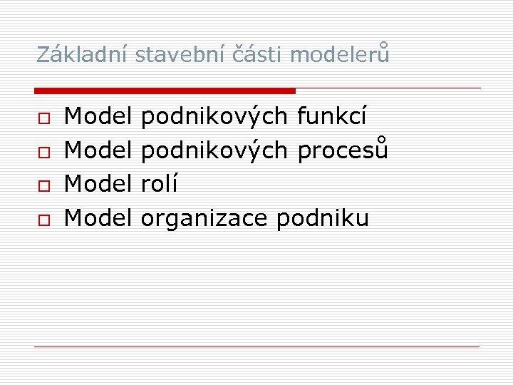 Základní stavební části modelerů o o Model podnikových funkcí Model podnikových procesů Model rolí