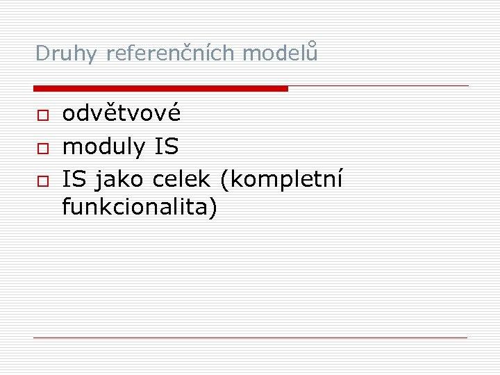 Druhy referenčních modelů o odvětvové moduly IS IS jako celek (kompletní funkcionalita)